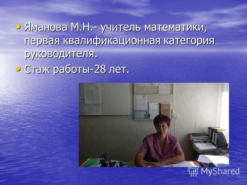 Яманова М.Н.- учитель математики, первая квалификационная категория руководителя. Яманова М.Н.- учитель математики, первая квалификационная категория руководителя. Стаж работы-28 лет. Стаж работы-28 лет.