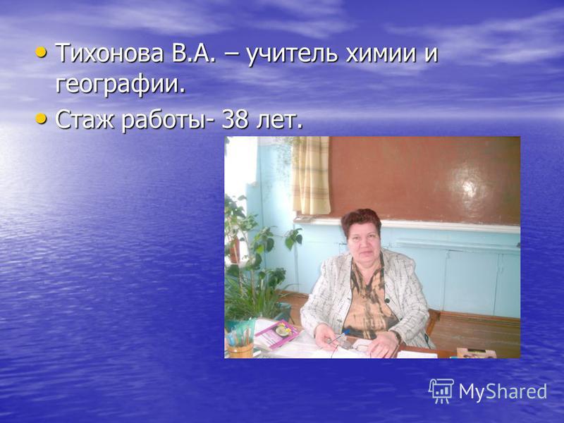 Тихонова В.А. – учитель химии и географии. Тихонова В.А. – учитель химии и географии. Стаж работы- 38 лет. Стаж работы- 38 лет.