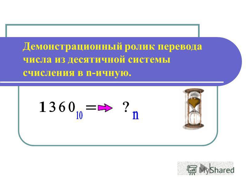 Демонстрационный ролик перевода числа из десятичной системы счисления в n-личную.