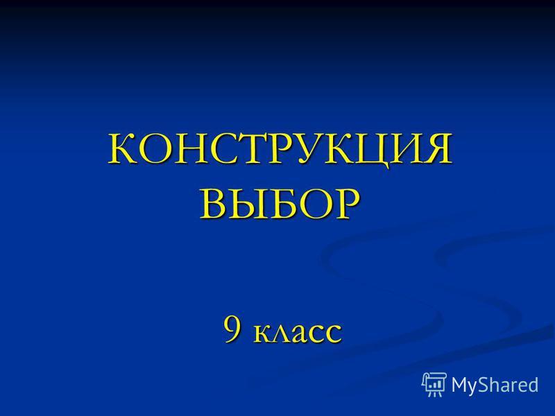 КОНСТРУКЦИЯ ВЫБОР 9 класс