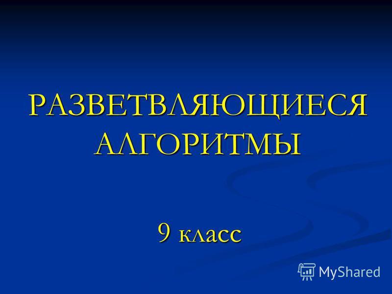 РАЗВЕТВЛЯЮЩИЕСЯ АЛГОРИТМЫ 9 класс