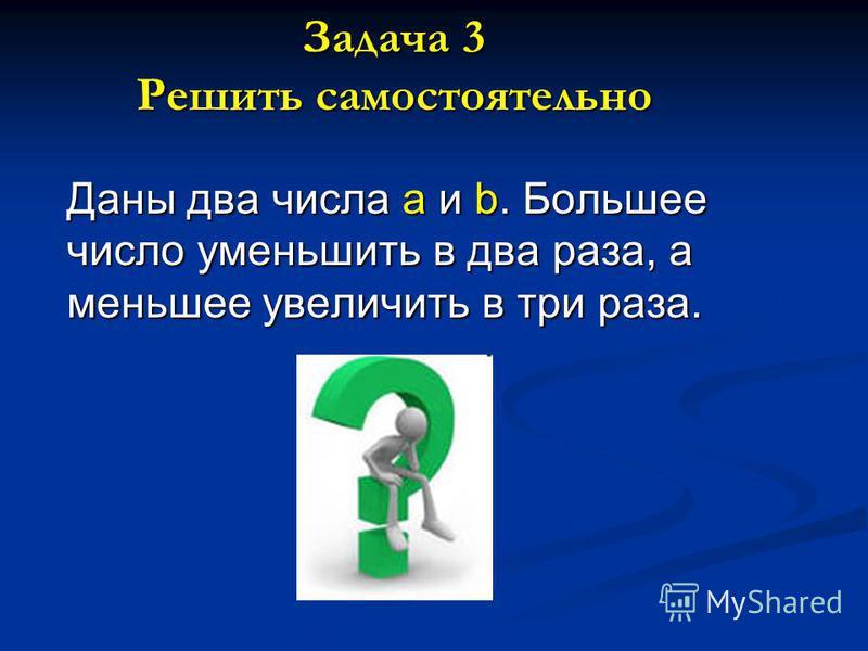 Задача 3 Решить самостоятельно Даны два числа a и b. Большее число уменьшить в два раза, а меньшее увеличить в три раза.