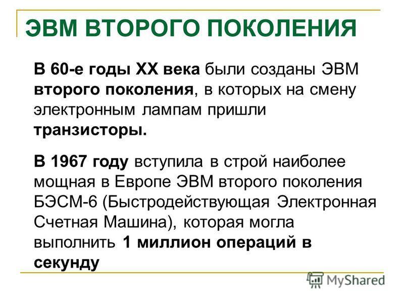 ЭВМ ВТОРОГО ПОКОЛЕНИЯ В 60-е годы XX века были созданы ЭВМ второго поколения, в которых на смену электронным лампам пришли транзисторы. В 1967 году вступила в строй наиболее мощная в Европе ЭВМ второго поколения БЭСМ-6 (Быстродействующая Электронная
