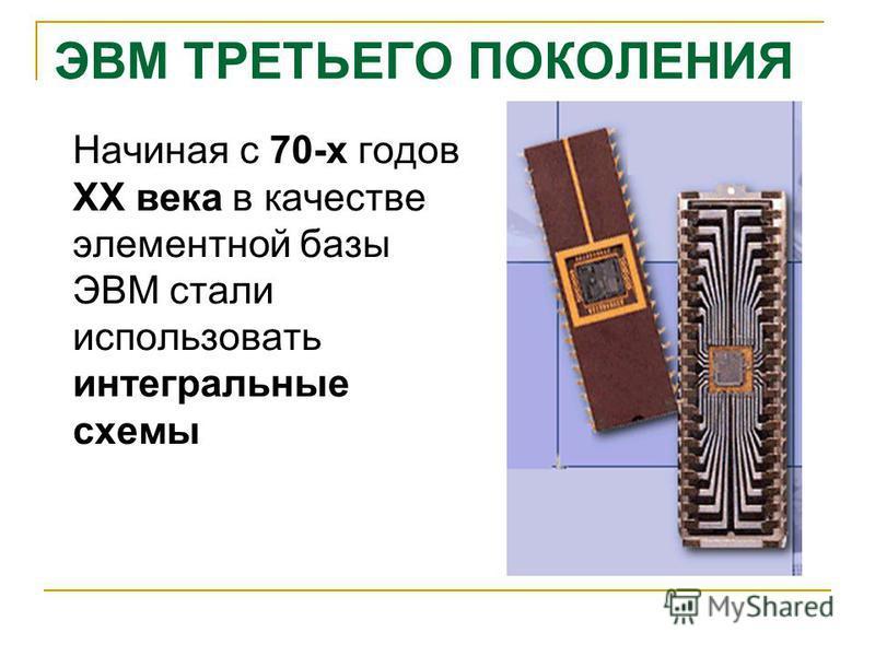 ЭВМ ТРЕТЬЕГО ПОКОЛЕНИЯ Начиная с 70-х годов XX века в качестве элементной базы ЭВМ стали использовать интегральные схемы
