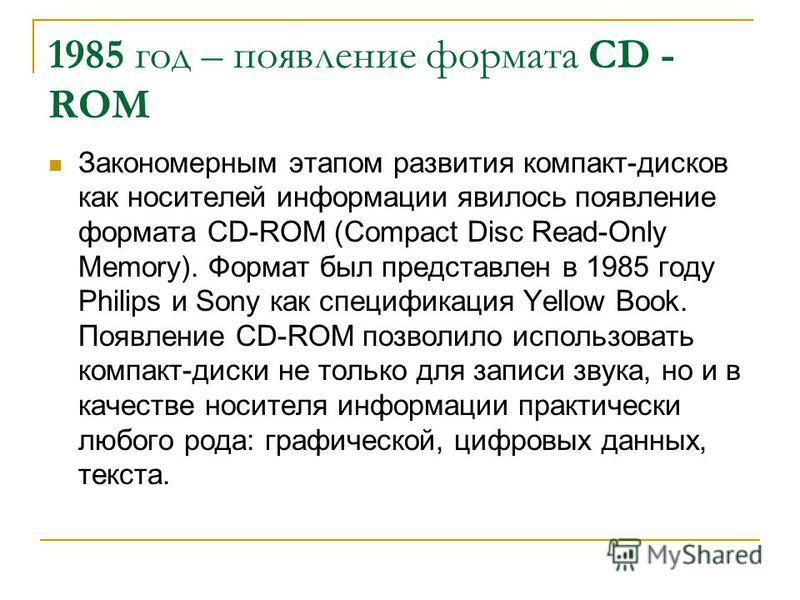 1985 год – появление формата CD - ROM Закономерным этапом развития компакт-дисков как носителей информации явилось появление формата CD-ROM (Compact Disc Read-Only Memory). Формат был представлен в 1985 году Philips и Sony как спецификация Yellow Boo