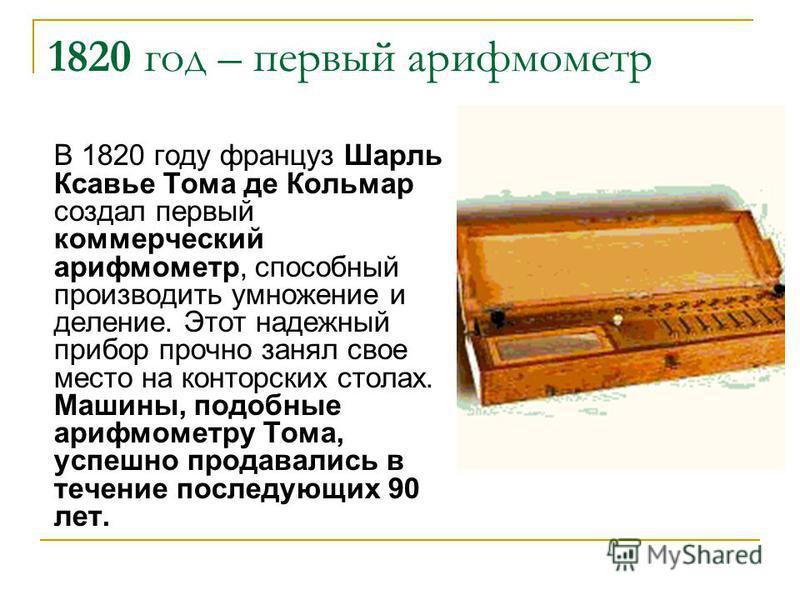 1820 год – первый арифмометр В 1820 году француз Шарль Ксавье Тома де Кольмар создал первый коммерческий арифмометр, способный производить умножение и деление. Этот надежный прибор прочно занял свое место на конторских столах. Машины, подобные арифмо