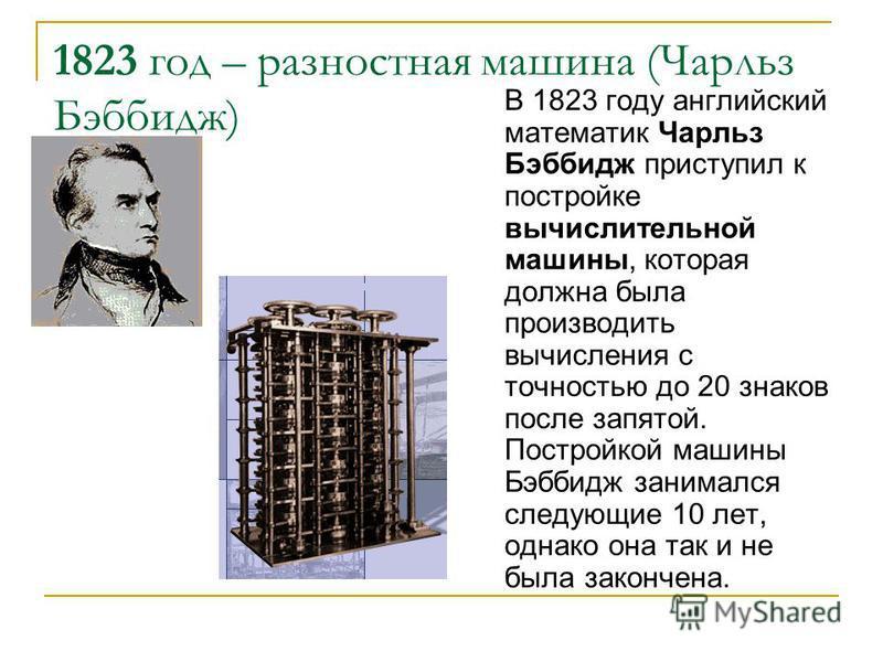 1823 год – разностная машина (Чарльз Бэббидж) В 1823 году английский математик Чарльз Бэббидж приступил к постройке вычислительной машины, которая должна была производить вычисления с точностью до 20 знаков после запятой. Постройкой машины Бэббидж за