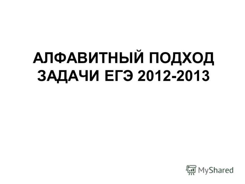 АЛФАВИТНЫЙ ПОДХОД ЗАДАЧИ ЕГЭ 2012-2013