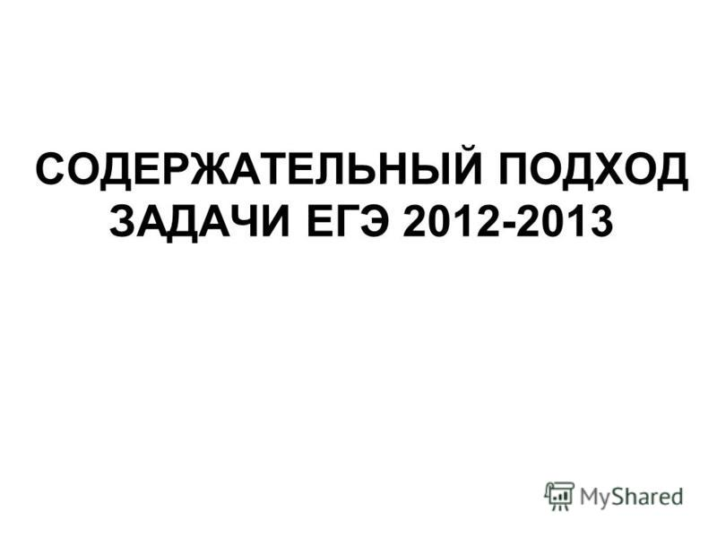 СОДЕРЖАТЕЛЬНЫЙ ПОДХОД ЗАДАЧИ ЕГЭ 2012-2013