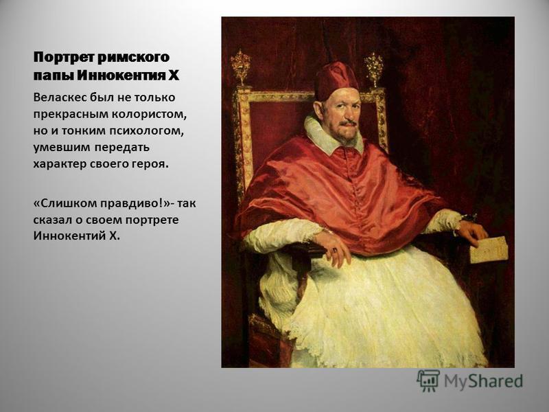 Портрет римского папы Иннокентия X Веласкес был не только прекрасным колористом, но и тонким психологом, умевшим передать характер своего героя. «Слишком правдиво!»- так сказал о своем портрете Иннокентий X.