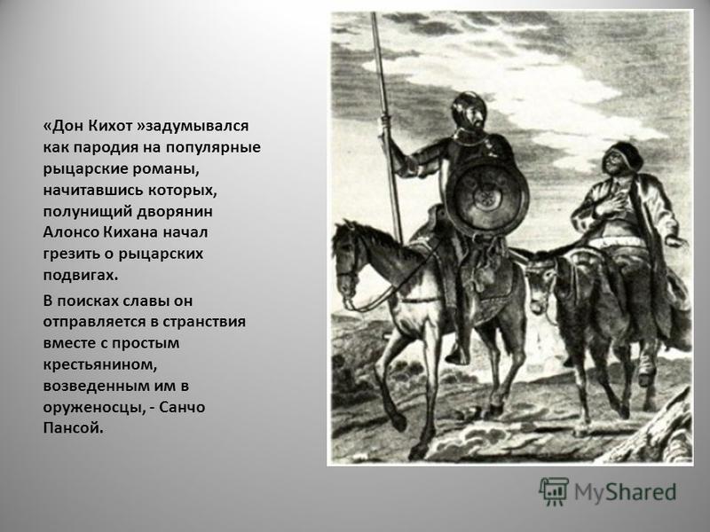 «Дон Кихот »задумывался как пародия на популярные рыцарские романы, начитавшись которых, полунищий дворянин Алонсо Кихана начал грезить о рыцарских подвигах. В поисках славы он отправляется в странствия вместе с простым крестьянином, возведенным им в