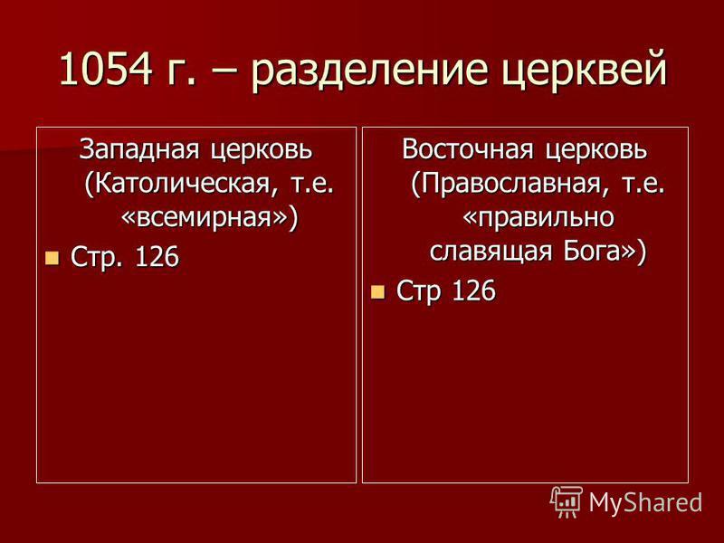 1054 г. – разделение церквей Западная церковь (Католическая, т.е. «всемирная») Стр. 126 Стр. 126 Восточная церковь (Православная, т.е. «правильно славящая Бога») Стр 126 Стр 126