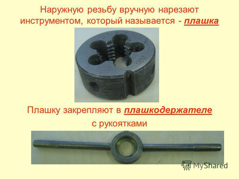 Наружную резьбу вручную нарезают инструментом, который называется - плашка Плашку закрепляют в плашкодержателе с рукоятками