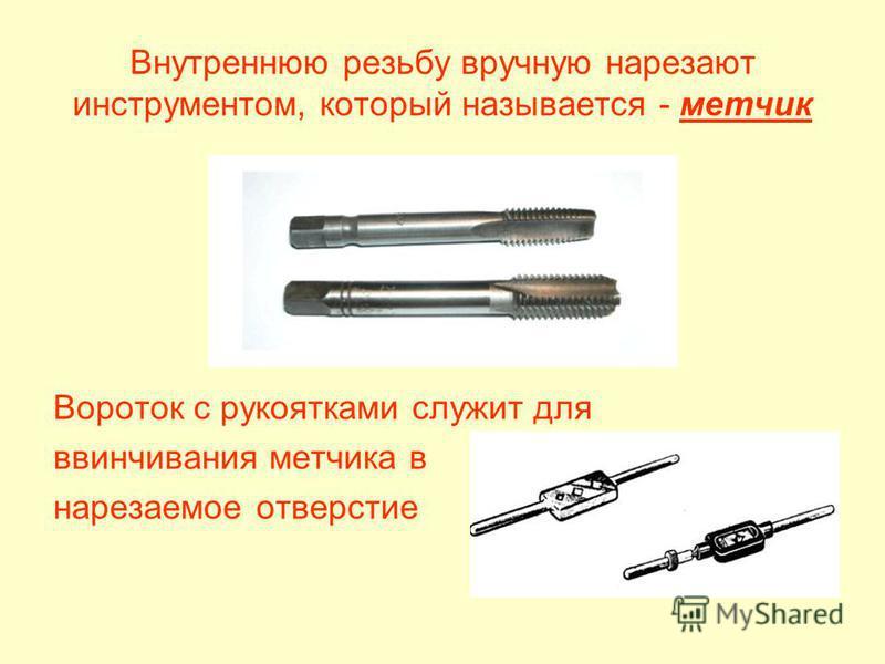 Внутреннюю резьбу вручную нарезают инструментом, который называется - метчик Вороток с рукоятками служит для ввинчивания метчика в нарезаемое отверстие