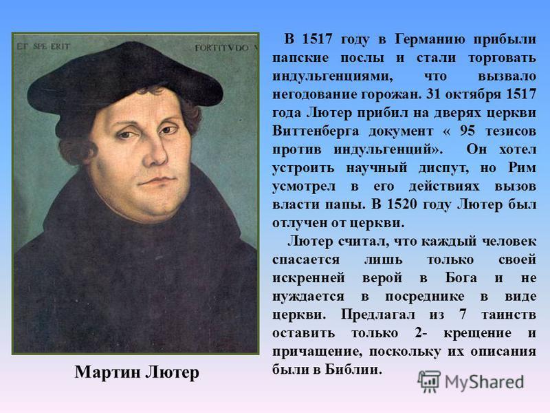 Мартин Лютер В 1517 году в Германию прибыли папские послы и стали торговать индульгенциями, что вызвало негодование горожан. 31 октября 1517 года Лютер прибил на дверях церкви Виттенберга документ « 95 тезисов против индульгенций». Он хотел устроить