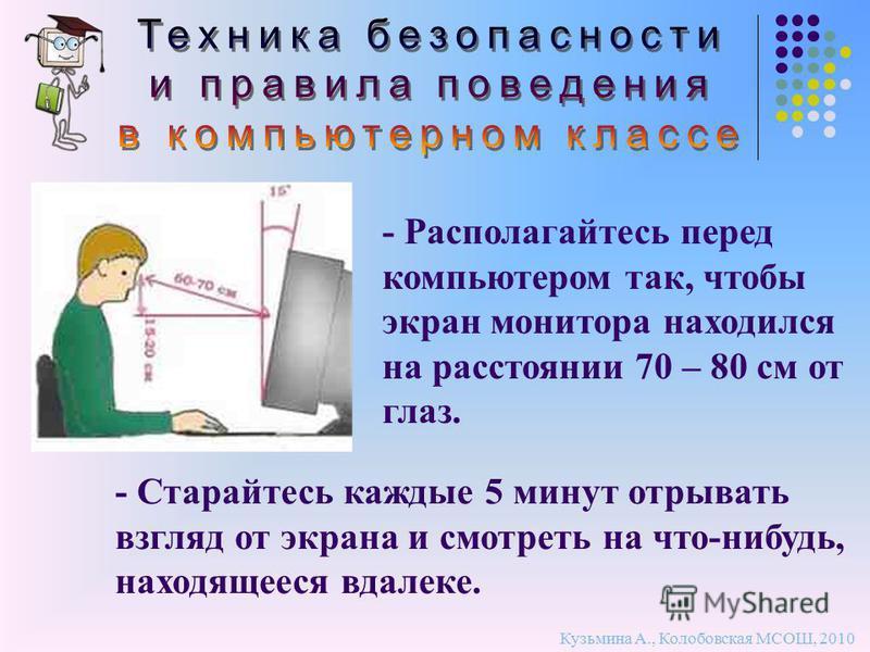 - Располагайтесь перед компьютером так, чтобы экран монитора находился на расстоянии 70 – 80 см от глаз. Кузьмина А., Колобовская МСОШ, 2010 - Старайтесь каждые 5 минут отрывать взгляд от экрана и смотреть на что-нибудь, находящееся вдалеке.