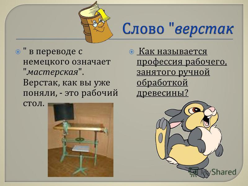 в переводе с немецкого означает  мастерская . Верстак, как вы уже поняли, - это рабочий стол. Как называется профессия рабочего, занятого ручной обработкой древесины ?