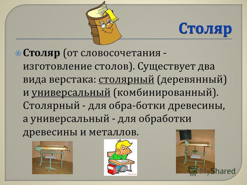 Столяр ( от словосочетания - изготовление столов ). Существует два вида верстака : столярный ( деревянный ) и универсальный ( комбинированный ). Столярный - для обра - ботки древесины, а универсальный - для обработки древесины и металлов.