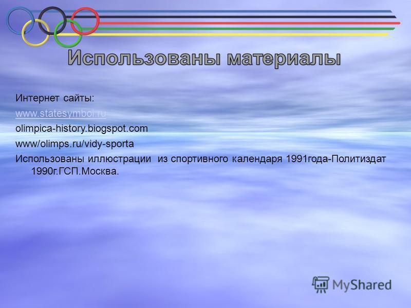 Интернет сайты: www.statesymboi.ru olimpica-history.biogspot.com www/olimps.ru/vidy-sporta Использованы иллюстрации из спортивного календаря 1991 года-Политиздат 1990 г.ГСП.Москва.