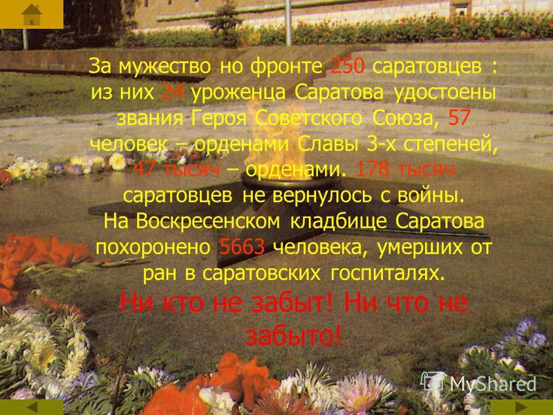 За мужество но фронте 250 саратовцев : из них 24 уроженца Саратова удостоены звания Героя Советского Союза, 57 человек – орденами Славы 3-х степеней, 47 тысяч – орденами. 178 тысяч саратовцев не вернулось с войны. На Воскресенском кладбище Саратова п