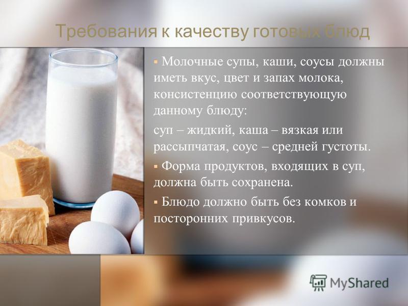 Требования к качеству готовых блюд Молочные супы, каши, соусы должны иметь вкус, цвет и запах молока, консистенцию соответствующую данному блюду: суп – жидкий, каша – вязкая или рассыпчатая, соус – средней густоты. Форма продуктов, входящих в суп, до