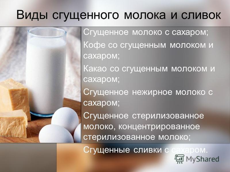 Виды сгущенного молока и сливок Сгущенное молоко с сахаром; Кофе со сгущенным молоком и сахаром; Какао со сгущенным молоком и сахаром; Сгущенное нежирное молоко с сахаром; Сгущенное стерилизованное молоко, концентрированное стерилизованное молоко; Сг
