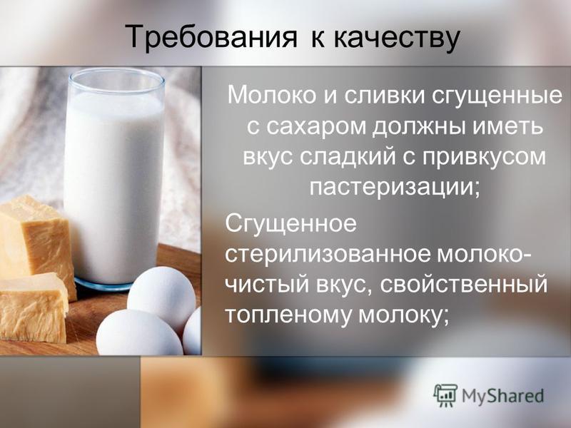 Требования к качеству Молоко и сливки сгущенные с сахаром должны иметь вкус сладкий с привкусом пастеризации; Сгущенное стерилизованное молоко- чистый вкус, свойственный топленому молоку;