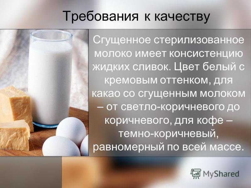 Требования к качеству Сгущенное стерилизованное молоко имеет консистенцию жидких сливок. Цвет белый с кремовым оттенком, для какао со сгущенным молоком – от светло-коричневого до коричневого, для кофе – темно-коричневый, равномерный по всей массе.
