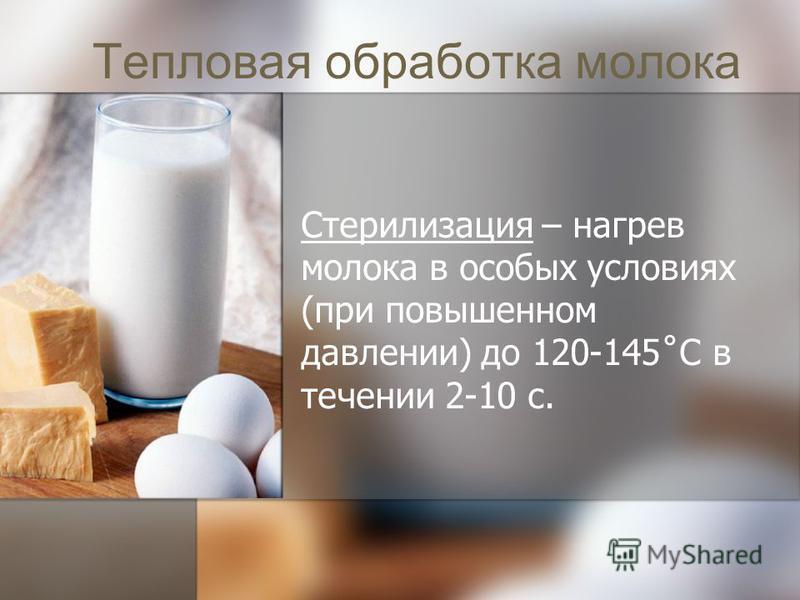 Стерилизация – нагрев молока в особых условиях (при повышенном давлении) до 120-145˚С в течении 2-10 с.