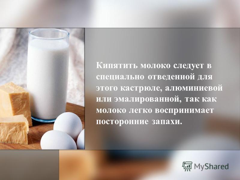 Кипятить молоко следует в специально отведенной для этого кастрюле, алюминиевой или эмалированной, так как молоко легко воспринимает посторонние запахи.