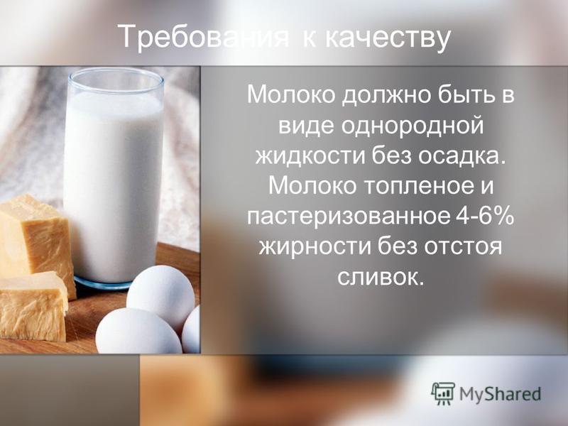 Требования к качеству Молоко должно быть в виде однородной жидкости без осадка. Молоко топленое и пастеризованное 4-6% жирности без отстоя сливок.