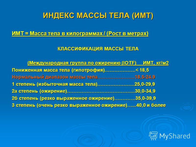 ИНДЕКС МАССЫ ТЕЛА (ИМТ) ИМТ = Масса тела в килограммах / (Рост в метрах) КЛАССИФИКАЦИЯ МАССЫ ТЕЛА (Международная группа по ожирению (IOTF) ИМТ, кг/м 2 Пониженная масса тела (гипотрофия)……………….< 18,5 Нормальный диапазон массы тела…………………..18,5-24,9 1
