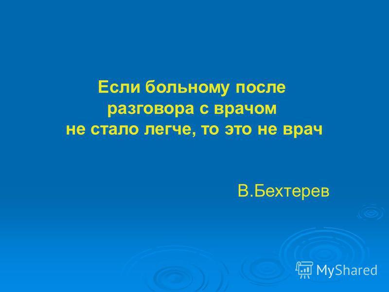 Если больному после разговора с врачом не стало легче, то это не врач В.Бехтерев