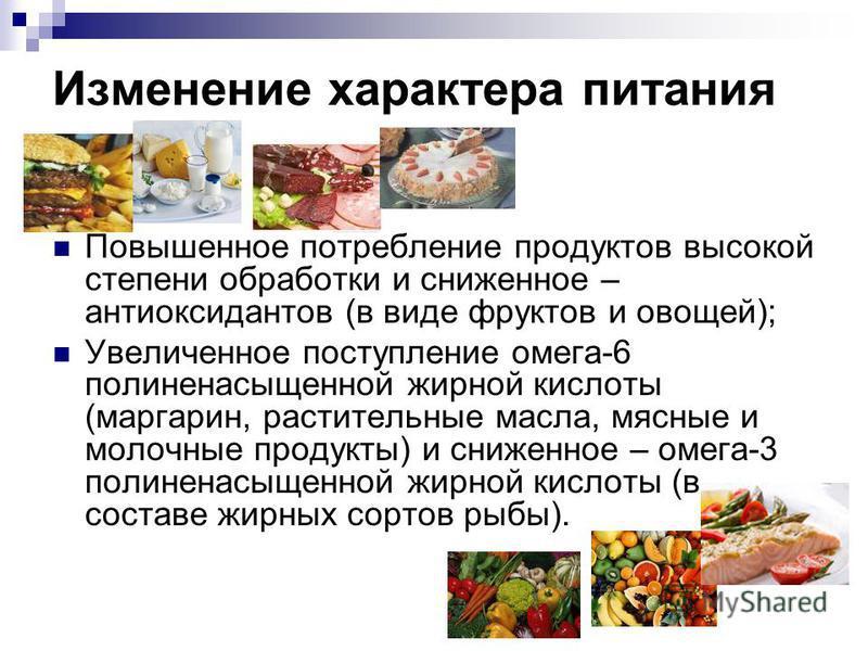 Изменение характера питания Повышенное потребление продуктов высокой степени обработки и сниженное – антиоксидантов (в виде фруктов и овощей); Увеличенное поступление омега-6 полиненасыщенной жирной кислоты (маргарин, растительные масла, мясные и мол