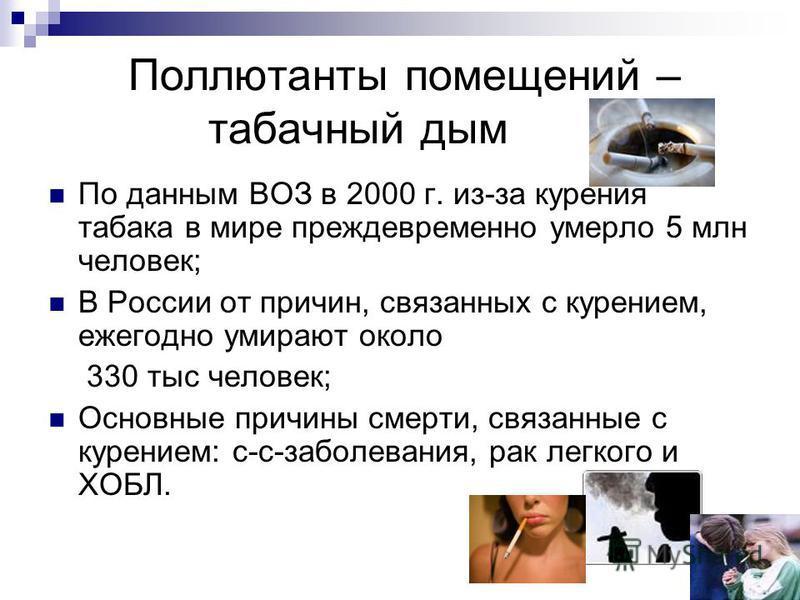 Поллютанты помещений – табачный дым По данным ВОЗ в 2000 г. из-за курения табака в мире преждевременно умерло 5 млн человек; В России от причин, связанных с курением, ежегодно умирают около 330 тыс человек; Основные причины смерти, связанные с курени