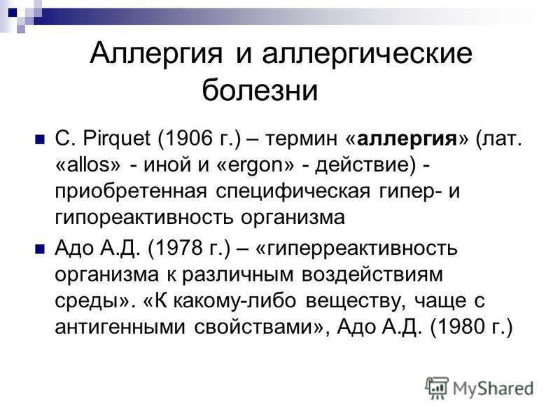 Аллергия и аллергические болезни C. Pirquet (1906 г.) – термин «аллергия» (лат. «allos» - иной и «ergon» - действие) - приобретенная специфическая гипер- и гипореактивность организма Адо А.Д. (1978 г.) – «гиперактивность организма к различным воздейс