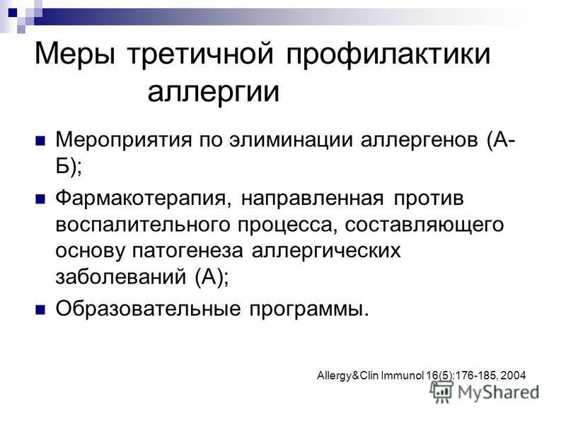 Меры третичной профилактики аллергии Мероприятия по элиминации аллергенов (А- Б); Фармакотерапия, направленная против воспалительного процесса, составляющего основу патогенеза аллергических заболеваний (А); Образовательные программы. Allergy&Clin Imm