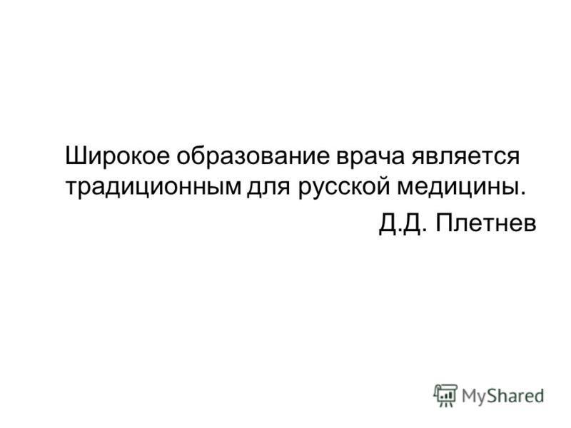 Широкое образование врача является традиционным для русской медицины. Д.Д. Плетнев