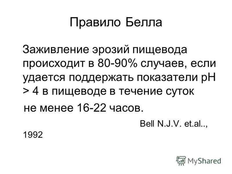 Правило Белла Заживление эрозий пищевода происходит в 80-90% случаев, если удается поддержать показатели рН > 4 в пищеводе в течение суток не менее 16-22 часов. Bell N.J.V. et.al.., 1992