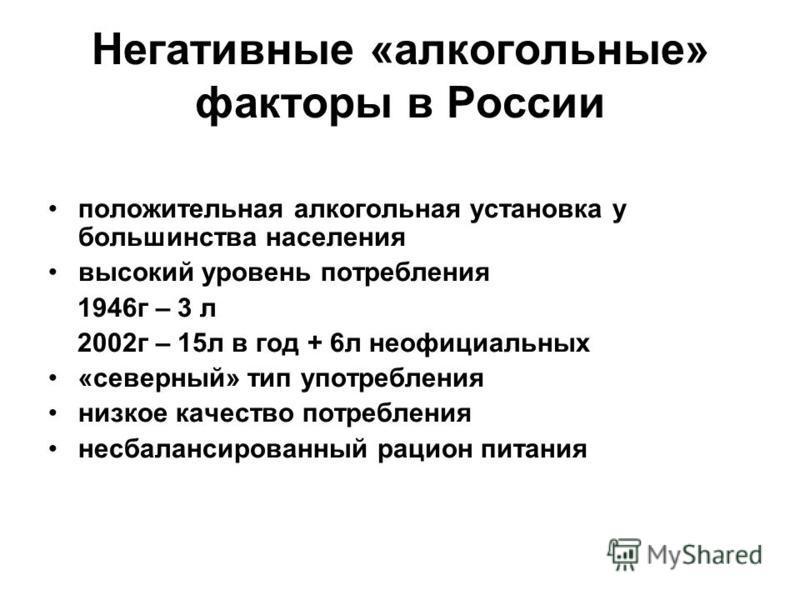 Негативные «алкогольные» факторы в России положительная алкогольная установка у большинства населения высокий уровень потребления 1946 г – 3 л 2002 г – 15 л в год + 6 л неофициальных «северный» тип употребления низкое качество потребления несбалансир