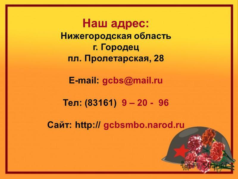 Наш адрес: Нижегородская область г. Городец пл. Пролетарская, 28 E-mail: gcbs@mail.ru Тел: (83161) 9 – 20 - 96 Сайт: http:// gcbsmbo.narod.ru