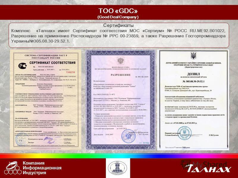 Сертификаты Комплекс «Талнах» имеет Сертификат соответствия МОС «Сертиум» РОСС RU.ME92.B01022, Разрешение на применение Ростехнадзора РРС 00-23859, а также Разрешение Госгорпромнадзора Украины 305.08.30-29.52.1. ТОО «GDC» (Good Deal Company )