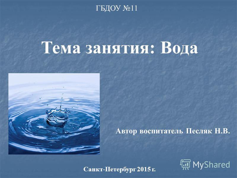 ГБДОУ 11 Тема занятия: Вода Автор воспитатель Песляк Н.В. Санкт-Петербург 2015 г.
