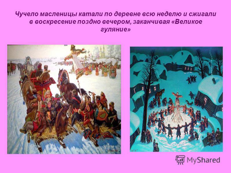 Чучело масленицы катали по деревне всю неделю и сжигали в воскресение поздно вечером, заканчивая «Великое гуляние»