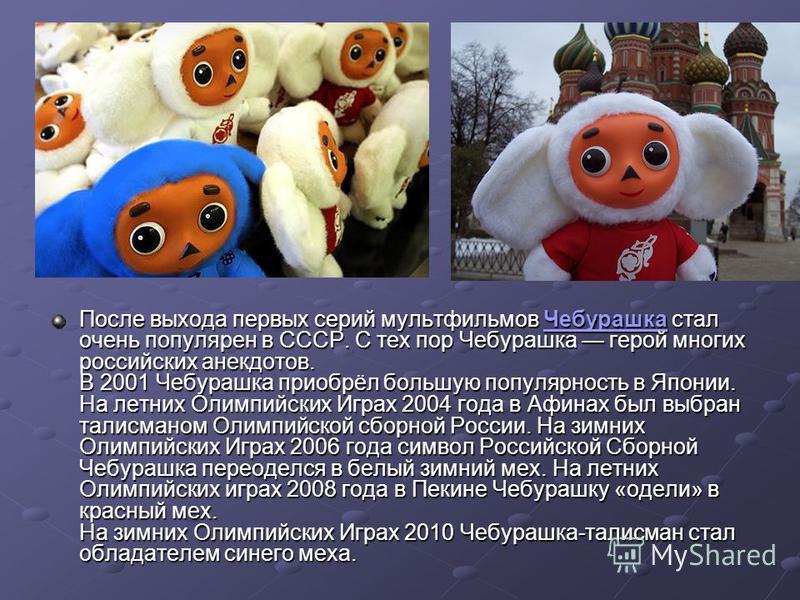 После выхода первых серий мультфильмов Чебурашкаф стал очень популярен в СССР. С тех пор Чебурашкаф герой многих российских анекдотов. В 2001 Чебурашкаф приобрёл большую популярность в Японии. На летних Олимпийских Играх 2004 года в Афинах был выбран
