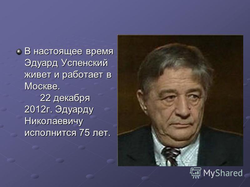 В настоящее время Эдуард Успенский живет и работает в Москве. 22 декабря 2012 г. Эдуарду Николаевичу исполнится 75 лет.