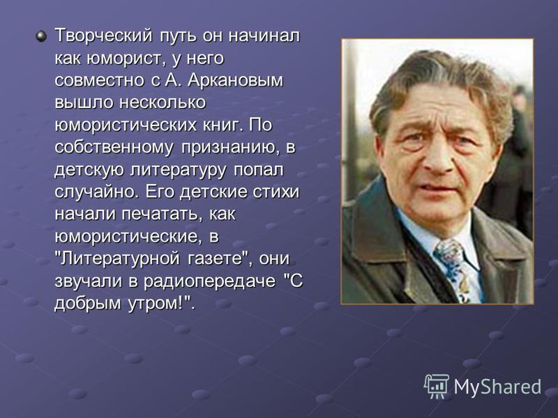 Творческий путь он начинал как юморист, у него совместно с А. Аркановым вышло несколько юмористических книг. По собственному признанию, в детскую литературу попал случайно. Его детские стихи начали печатать, как юмористические, в