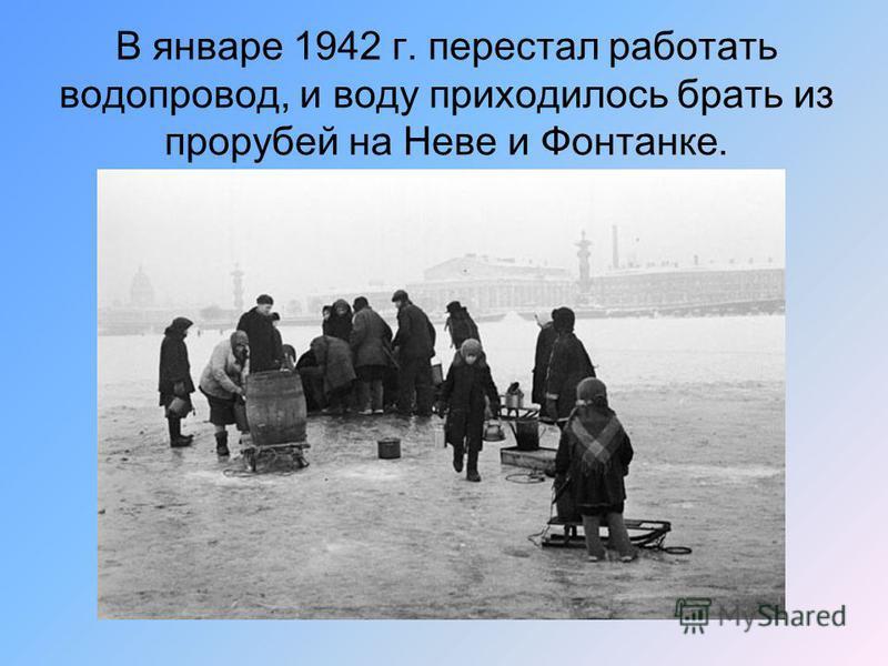 В январе 1942 г. перестал работать водопровод, и воду приходилось брать из прорубей на Неве и Фонтанке.