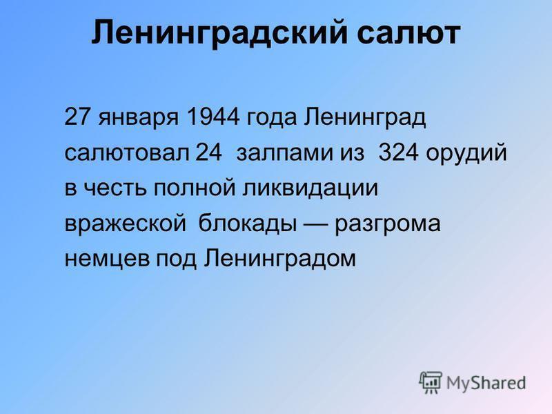 Ленинградский салют 27 января 1944 года Ленинград салютовал 24 залпами из 324 орудий в честь полной ликвидации вражеской блокады разгрома немцев под Ленинградом