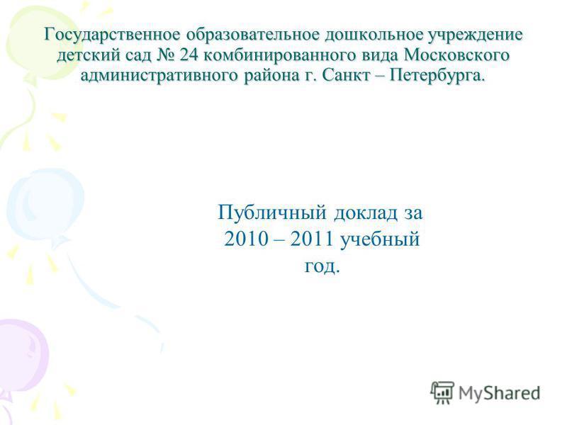 Государственное образовательное дошкольное учреждение детский сад 24 комбинированного вида Московского административного района г. Санкт – Петербурга. Публичный доклад за 2010 – 2011 учебный год.